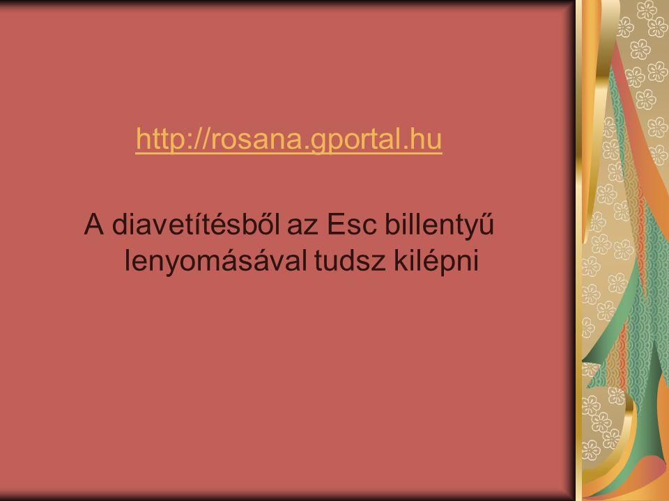 http://rosana.gportal.hu A diavetítésből az Esc billentyű lenyomásával tudsz kilépni