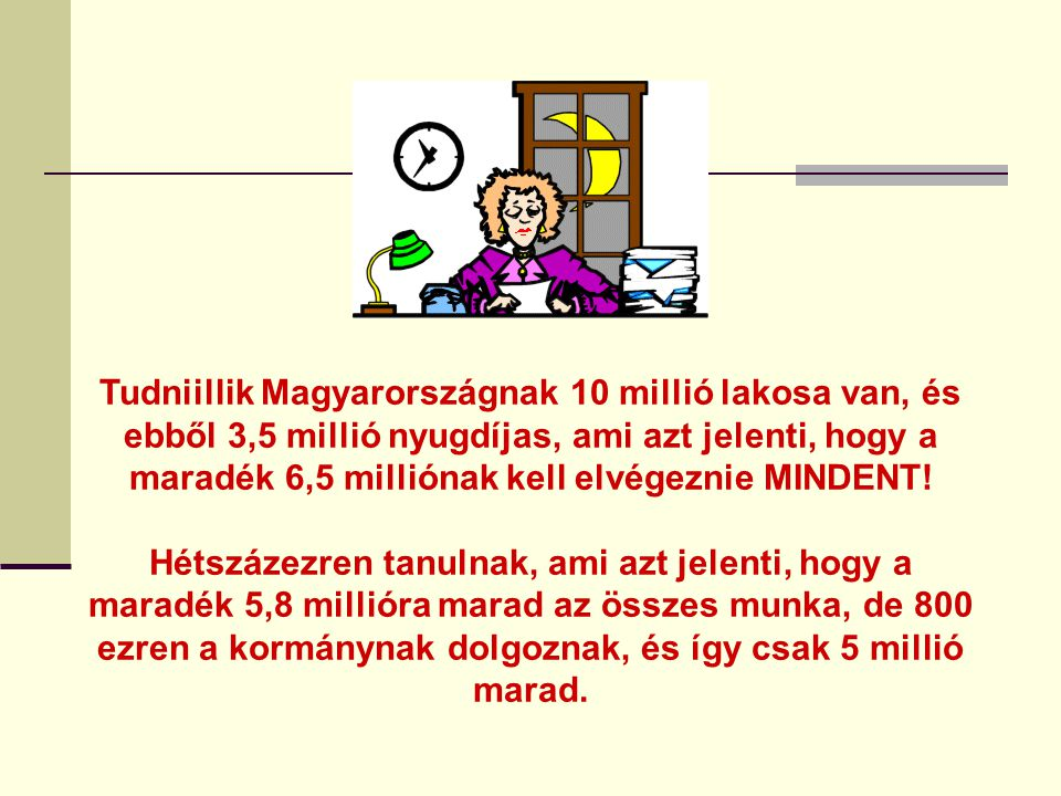 Tudniillik Magyarországnak 10 millió lakosa van, és ebből 3,5 millió nyugdíjas, ami azt jelenti, hogy a maradék 6,5 milliónak kell elvégeznie MINDENT.