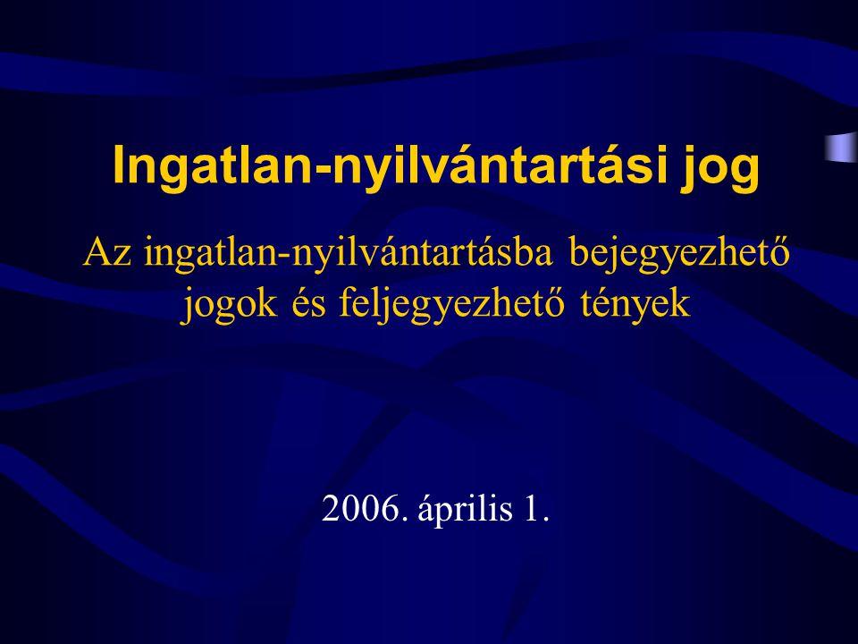 Ingatlan-nyilvántartási jog Az ingatlan-nyilvántartásba bejegyezhető jogok és feljegyezhető tények 2006. április 1.