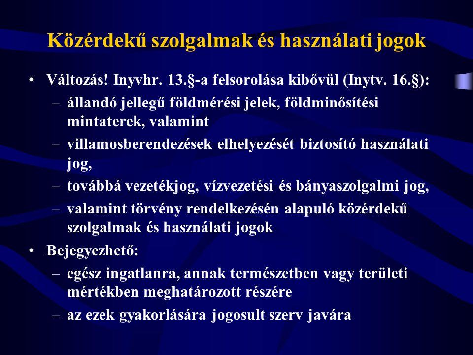 Közérdekű szolgalmak és használati jogok Változás! Inyvhr. 13.§-a felsorolása kibővül (Inytv. 16.§): –állandó jellegű földmérési jelek, földminősítési