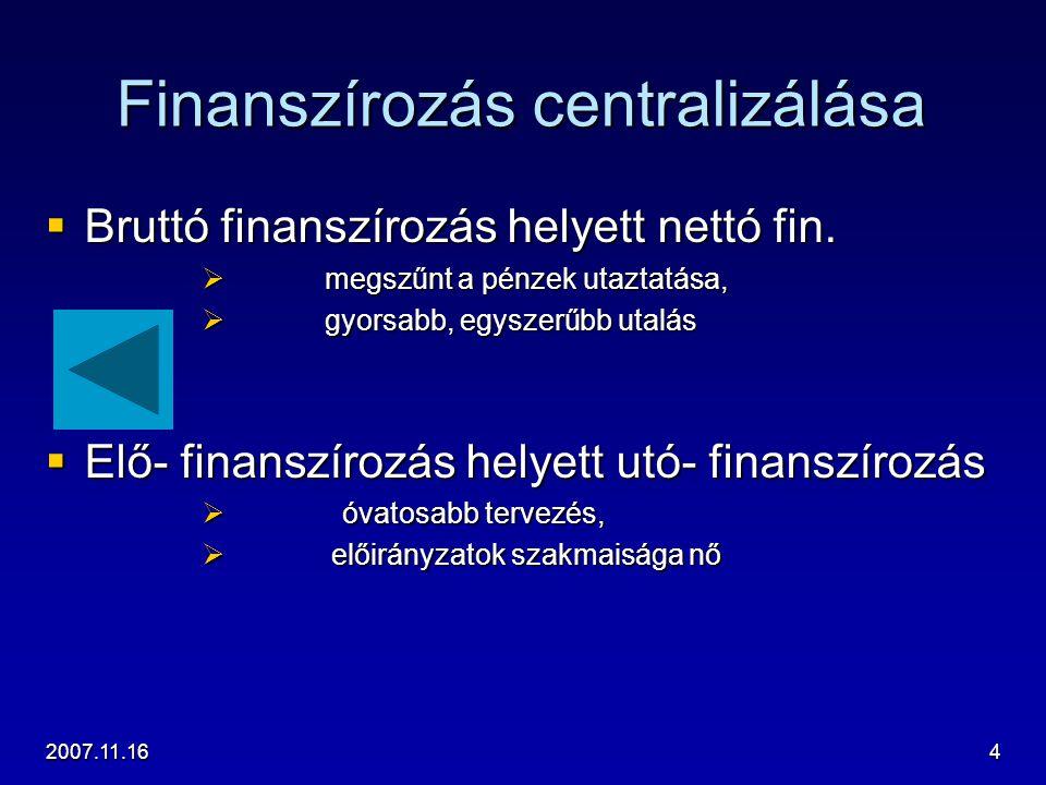 2007.11.164 Finanszírozás centralizálása  Bruttó finanszírozás helyett nettó fin.  megszűnt a pénzek utaztatása,  gyorsabb, egyszerűbb utalás  Elő