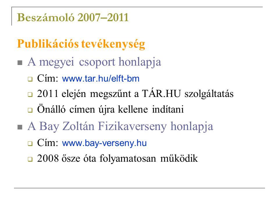 Beszámoló 2007–2011 Publikációs tevékenység A megyei csoport honlapja  Cím: www.tar.hu/elft-bm  2011 elején megszűnt a TÁR.HU szolgáltatás  Önálló címen újra kellene indítani A Bay Zoltán Fizikaverseny honlapja  Cím: www.bay-verseny.hu  2008 ősze óta folyamatosan működik