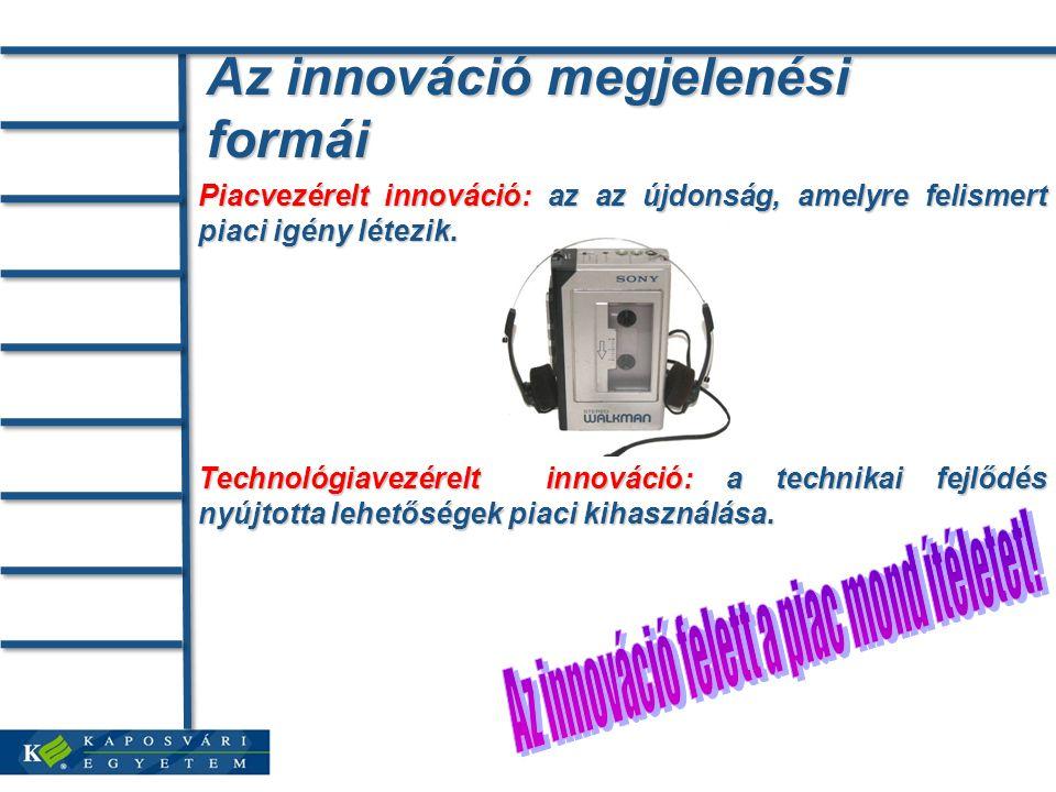 Az innováció megjelenési formái Piacvezérelt innováció: az az újdonság, amelyre felismert piaci igény létezik.