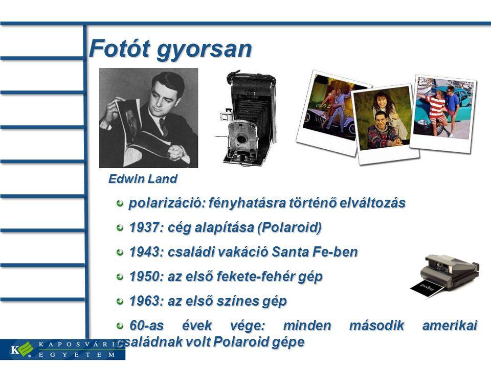Fotót gyorsan Edwin Land polarizáció: fényhatásra történő elváltozás polarizáció: fényhatásra történő elváltozás 1937: cég alapítása (Polaroid) 1937: cég alapítása (Polaroid) 1943: családi vakáció Santa Fe-ben 1943: családi vakáció Santa Fe-ben 1950: az első fekete-fehér gép 1950: az első fekete-fehér gép 1963: az első színes gép 1963: az első színes gép 60-as évek vége: minden második amerikai családnak volt Polaroid gépe 60-as évek vége: minden második amerikai családnak volt Polaroid gépe