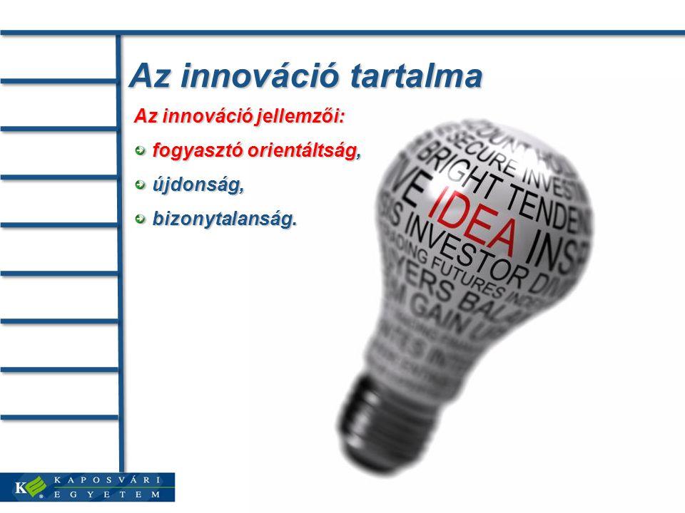Az innováció tartalma Az innováció jellemzői: fogyasztó orientáltság, fogyasztó orientáltság, újdonság, újdonság, bizonytalanság.