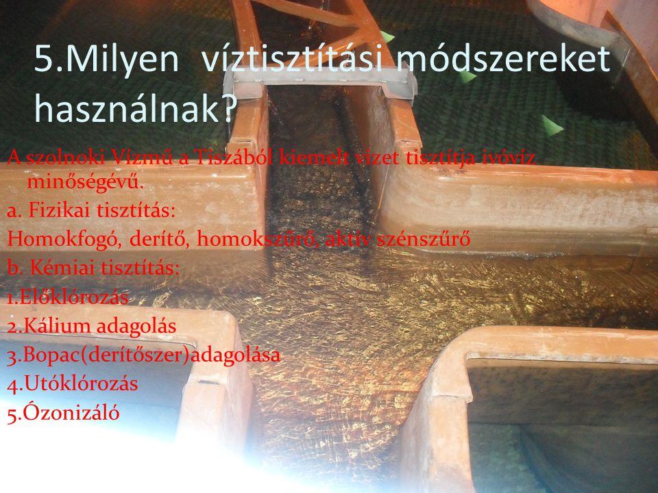 5.Milyen víztisztítási módszereket használnak? A szolnoki Vízmű a Tiszából kiemelt vizet tisztítja ivóvíz minőségévű. a. Fizikai tisztítás: Homokfogó,