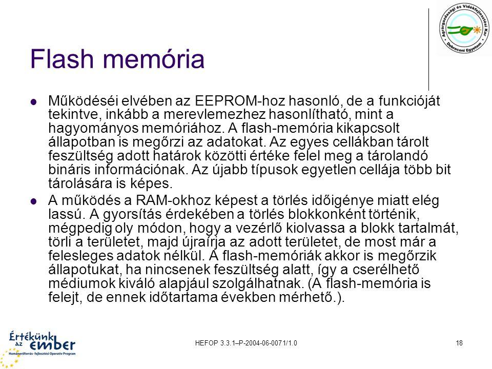 HEFOP 3.3.1–P-2004-06-0071/1.018 Flash memória Működéséi elvében az EEPROM-hoz hasonló, de a funkcióját tekintve, inkább a merevlemezhez hasonlítható, mint a hagyományos memóriához.