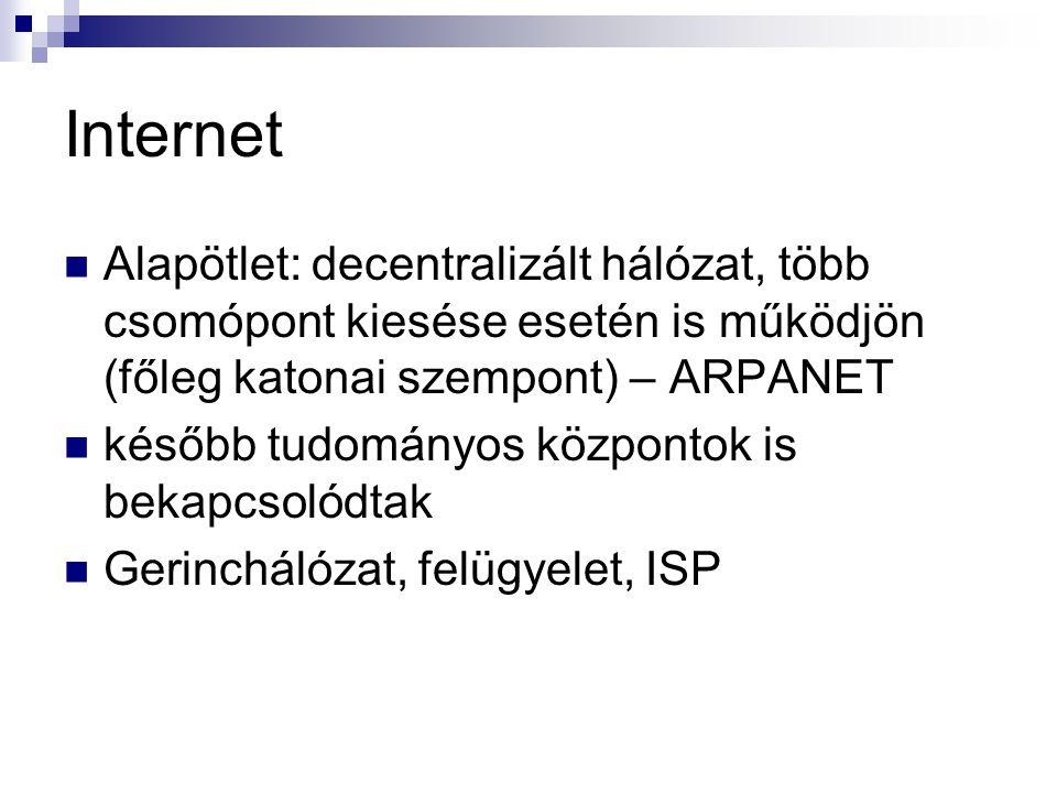 Internet Alapötlet: decentralizált hálózat, több csomópont kiesése esetén is működjön (főleg katonai szempont) – ARPANET később tudományos központok is bekapcsolódtak Gerinchálózat, felügyelet, ISP