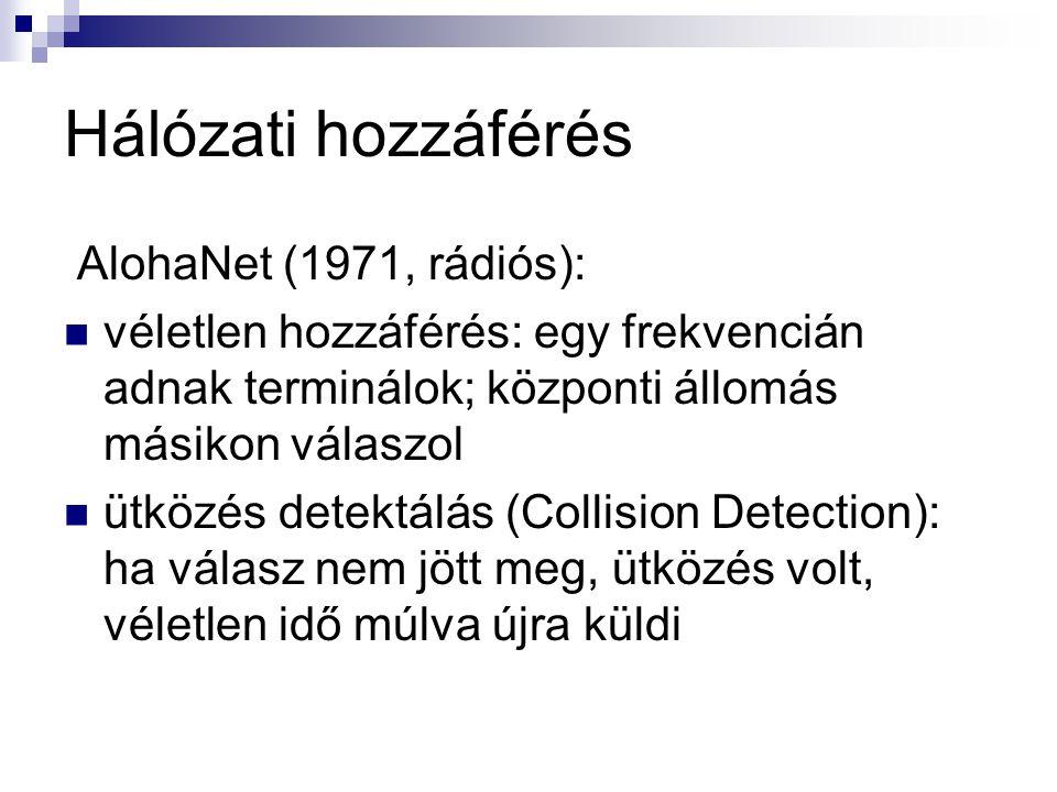 Hálózati hozzáférés AlohaNet (1971, rádiós): véletlen hozzáférés: egy frekvencián adnak terminálok; központi állomás másikon válaszol ütközés detektálás (Collision Detection): ha válasz nem jött meg, ütközés volt, véletlen idő múlva újra küldi