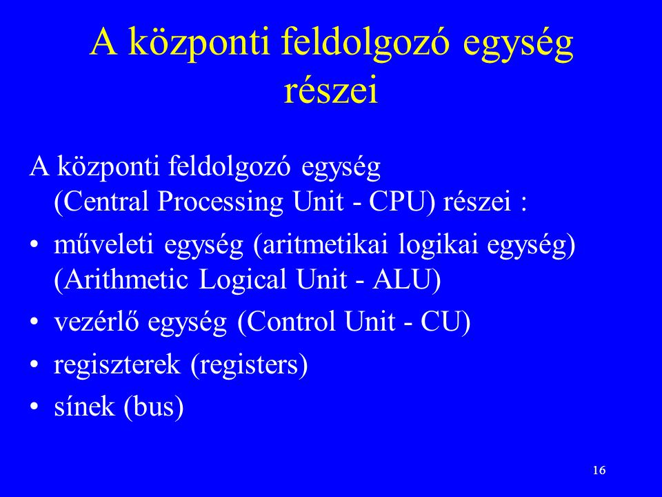 16 A központi feldolgozó egység részei A központi feldolgozó egység (Central Processing Unit - CPU) részei : műveleti egység (aritmetikai logikai egység) (Arithmetic Logical Unit - ALU) vezérlő egység (Control Unit - CU) regiszterek (registers) sínek (bus)