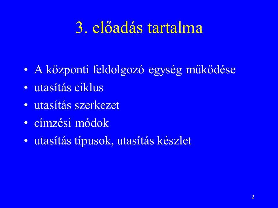 2 3. előadás tartalma A központi feldolgozó egység működése utasítás ciklus utasítás szerkezet címzési módok utasítás típusok, utasítás készlet