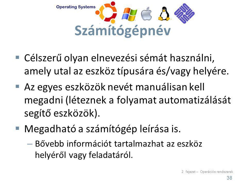 2. fejezet – Operációs rendszerek Számítógépnév  Célszerű olyan elnevezési sémát használni, amely utal az eszköz típusára és/vagy helyére.  Az egyes