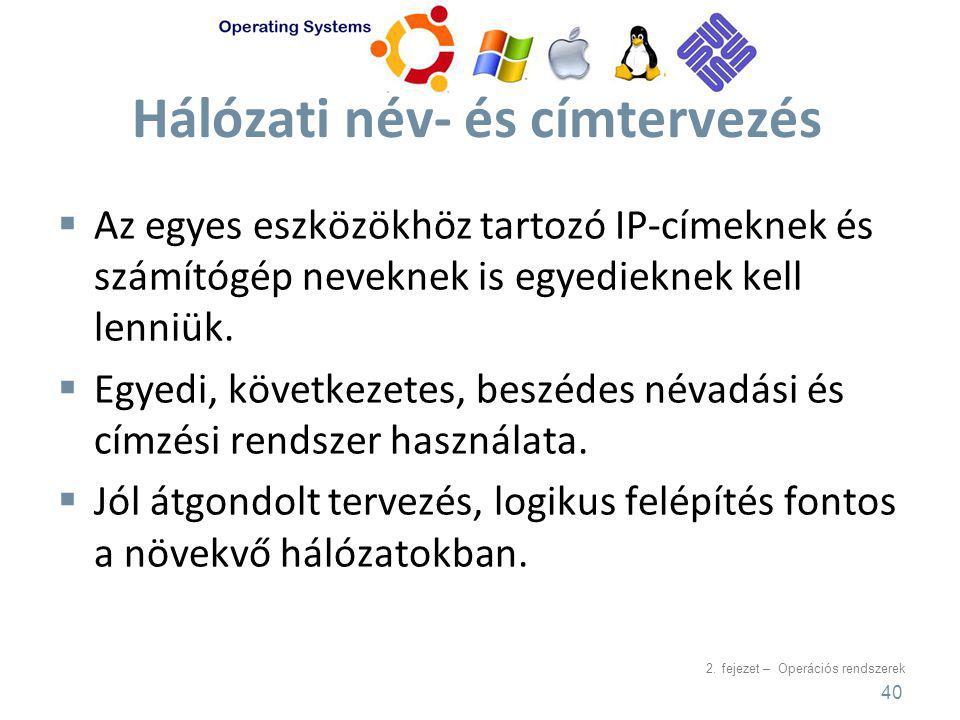 2. fejezet – Operációs rendszerek Hálózati név- és címtervezés  Az egyes eszközökhöz tartozó IP-címeknek és számítógép neveknek is egyedieknek kell l