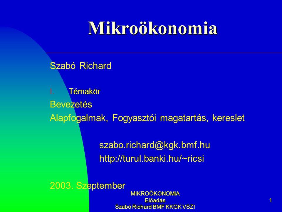 MIKROÖKONOMIA Előadás Szabó Richard BMF KKGK VSZI 1 Mikroökonomia Szabó Richard I.Témakör Bevezetés Alapfogalmak, Fogyasztói magatartás, kereslet szabo.richard@kgk.bmf.hu http://turul.banki.hu/~ricsi 2003.