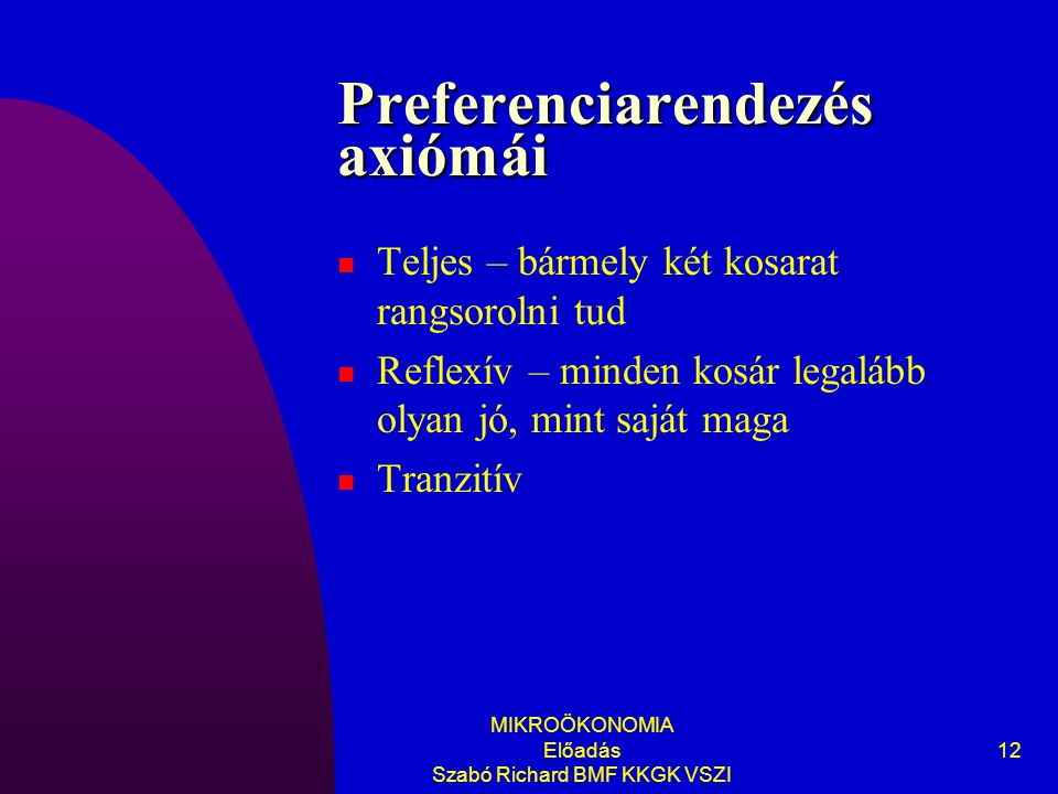 MIKROÖKONOMIA Előadás Szabó Richard BMF KKGK VSZI 12 Preferenciarendezés axiómái Teljes – bármely két kosarat rangsorolni tud Reflexív – minden kosár legalább olyan jó, mint saját maga Tranzitív