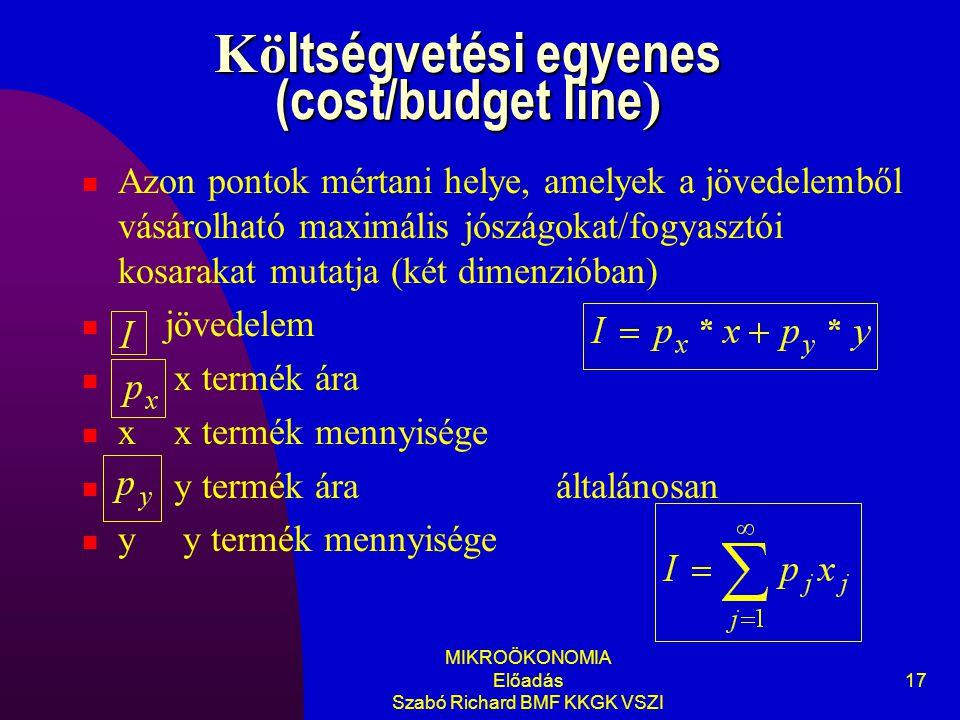 MIKROÖKONOMIA Előadás Szabó Richard BMF KKGK VSZI 17 Kö ltségvetési egyenes (cost/budget line ) Azon pontok mértani helye, amelyek a jövedelemből vásárolható maximális jószágokat/fogyasztói kosarakat mutatja (két dimenzióban) jövedelem x termék ára x x termék mennyisége y termék ára általánosan y y termék mennyisége