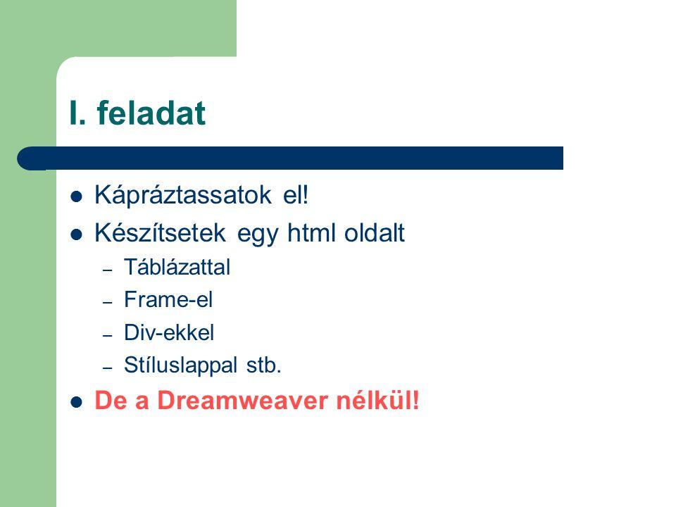 I. feladat Kápráztassatok el! Készítsetek egy html oldalt – Táblázattal – Frame-el – Div-ekkel – Stíluslappal stb. De a Dreamweaver nélkül!