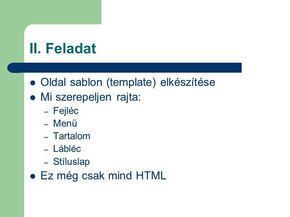 II. Feladat Oldal sablon (template) elkészítése Mi szerepeljen rajta: – Fejléc – Menü – Tartalom – Lábléc – Stíluslap Ez még csak mind HTML