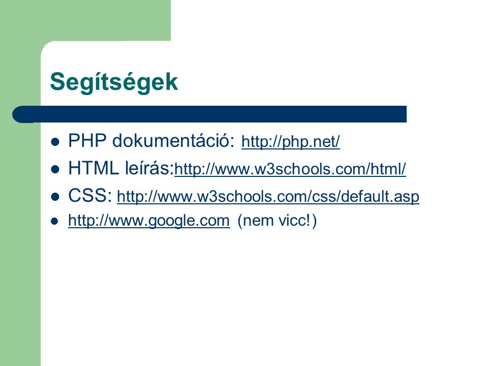 Segítségek PHP dokumentáció: http://php.net/ http://php.net/ HTML leírás: http://www.w3schools.com/html/ http://www.w3schools.com/html/ CSS: http://ww