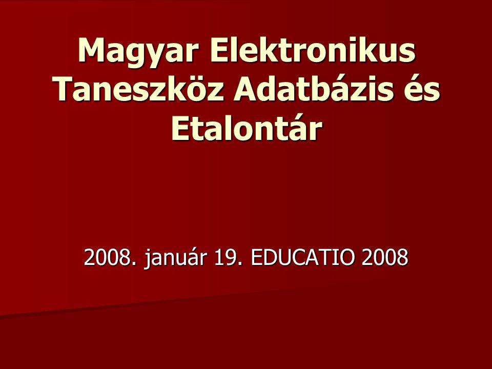 Magyar Elektronikus Taneszköz Adatbázis és Etalontár 2008. január 19. EDUCATIO 2008