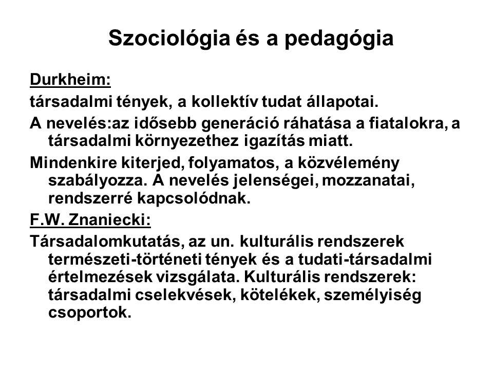 Szociológia és a pedagógia Durkheim: társadalmi tények, a kollektív tudat állapotai. A nevelés:az idősebb generáció ráhatása a fiatalokra, a társadalm