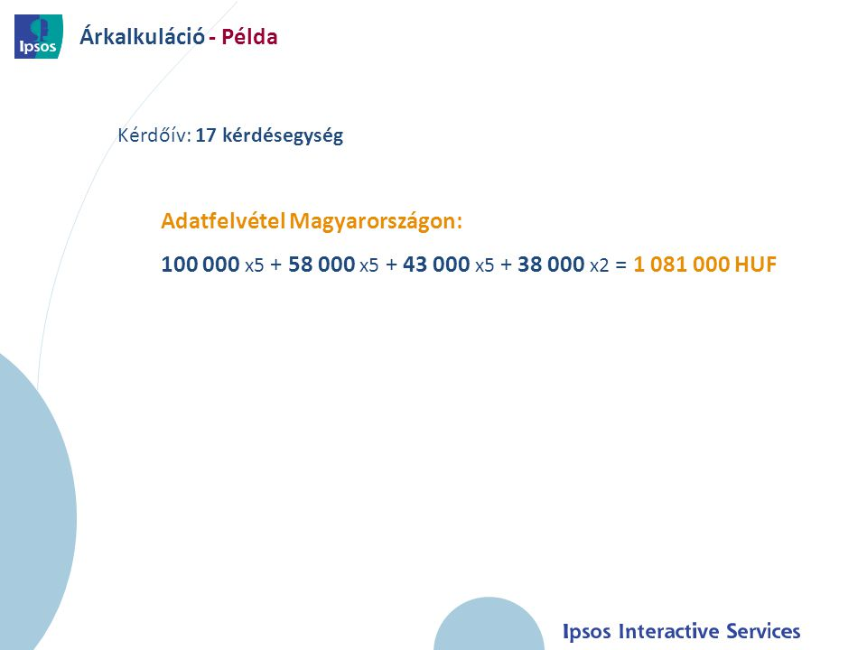 17 Kérdőív: 17 kérdésegység Adatfelvétel Magyarországon: 100 000 x5 + 58 000 x5 + 43 000 x5 + 38 000 x2 = 1 081 000 HUF Árkalkuláció - Példa