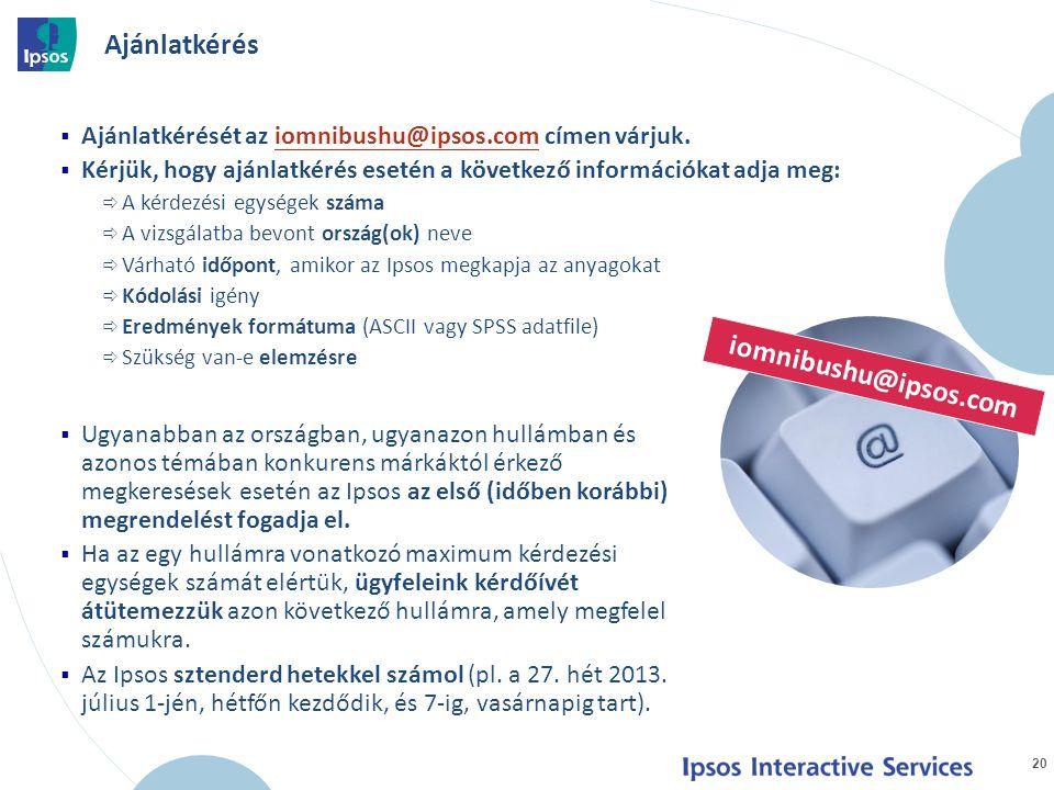 Ajánlatkérését az iomnibushu@ipsos.com címen várjuk.iomnibushu@ipsos.com  Kérjük, hogy ajánlatkérés esetén a következő információkat adja meg:  A kérdezési egységek száma  A vizsgálatba bevont ország(ok) neve  Várható időpont, amikor az Ipsos megkapja az anyagokat  Kódolási igény  Eredmények formátuma (ASCII vagy SPSS adatfile)  Szükség van-e elemzésre 20 iomnibushu@ipsos.com  Ugyanabban az országban, ugyanazon hullámban és azonos témában konkurens márkáktól érkező megkeresések esetén az Ipsos az első (időben korábbi) megrendelést fogadja el.