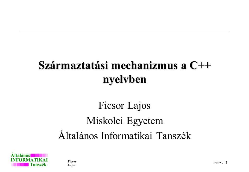 Ficsor Lajos CPP2 / 1 Származtatási mechanizmus a C++ nyelvben Ficsor Lajos Miskolci Egyetem Általános Informatikai Tanszék