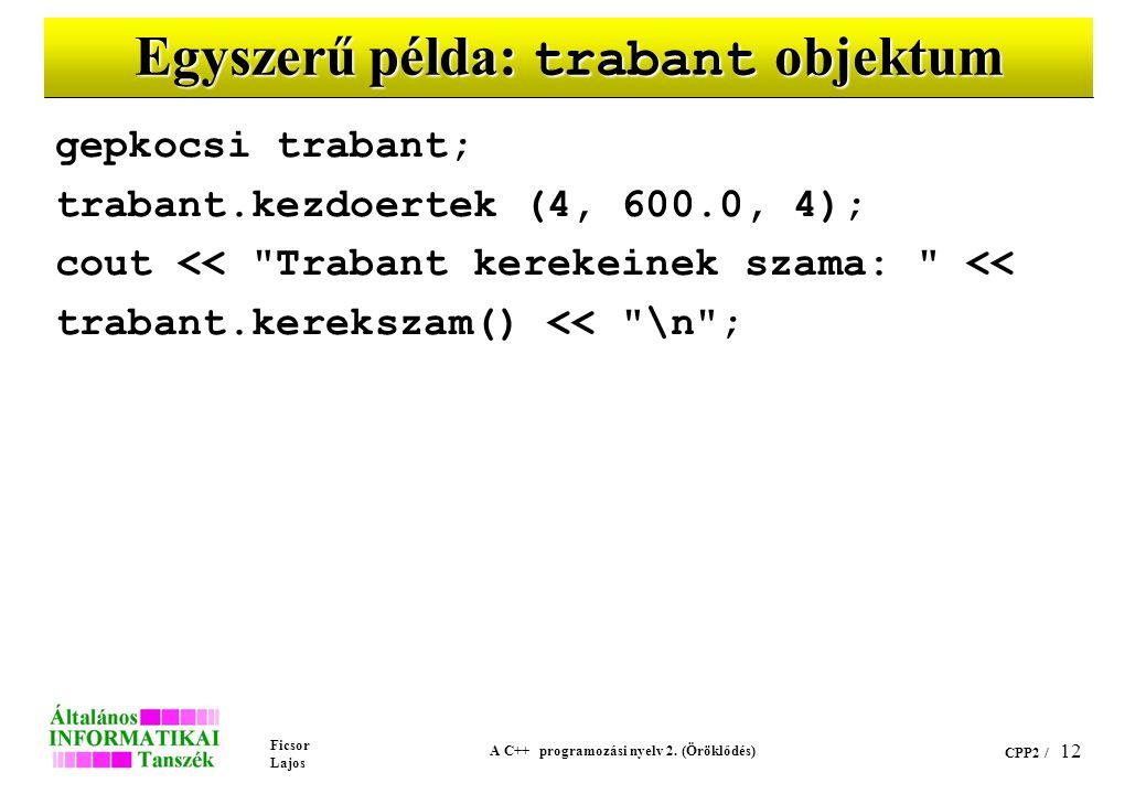 Ficsor Lajos A C++ programozási nyelv 2. (Öröklődés) CPP2 / 12 Egyszerű példa: trabant objektum gepkocsi trabant; trabant.kezdoertek (4, 600.0, 4); co