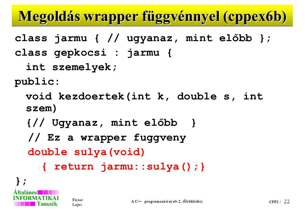 Ficsor Lajos A C++ programozási nyelv 2. (Öröklődés) CPP2 / 22 Megoldás wrapper függvénnyel (cppex6b) class jarmu { // ugyanaz, mint előbb }; class ge