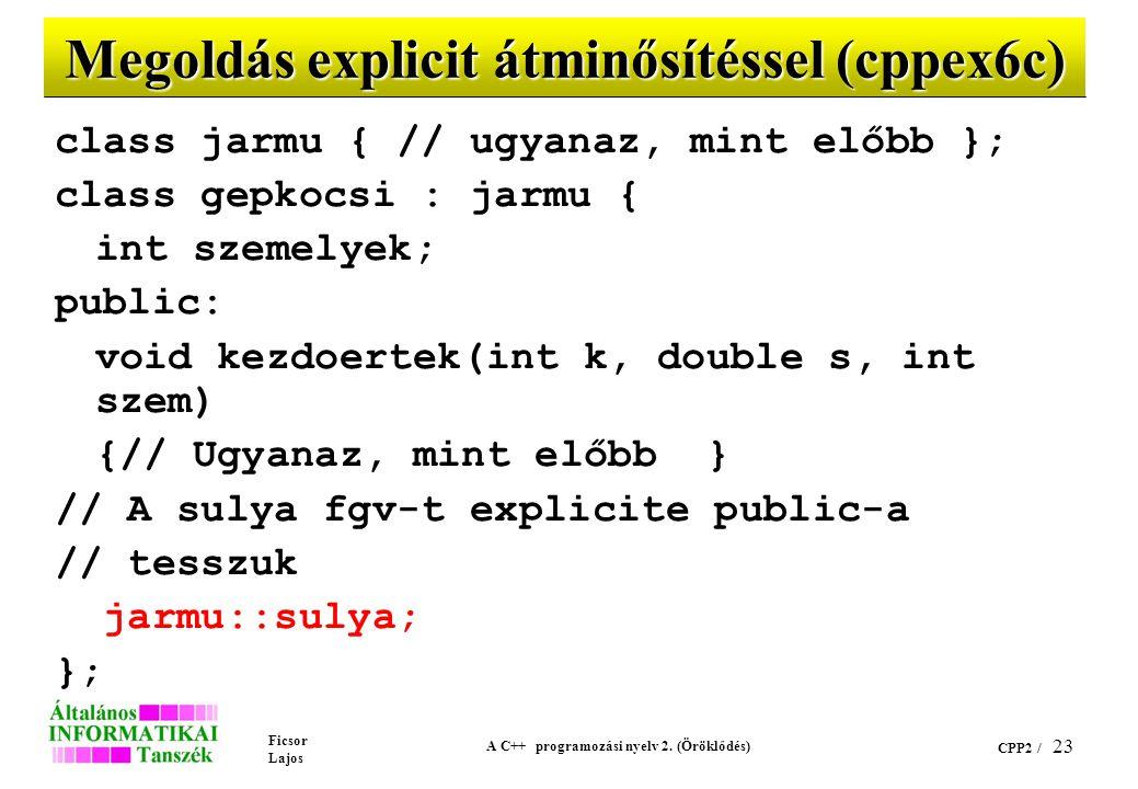 Ficsor Lajos A C++ programozási nyelv 2. (Öröklődés) CPP2 / 23 Megoldás explicit átminősítéssel (cppex6c) class jarmu { // ugyanaz, mint előbb }; clas