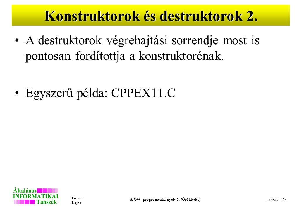 Ficsor Lajos A C++ programozási nyelv 2. (Öröklődés) CPP2 / 25 Konstruktorok és destruktorok 2. A destruktorok végrehajtási sorrendje most is pontosan