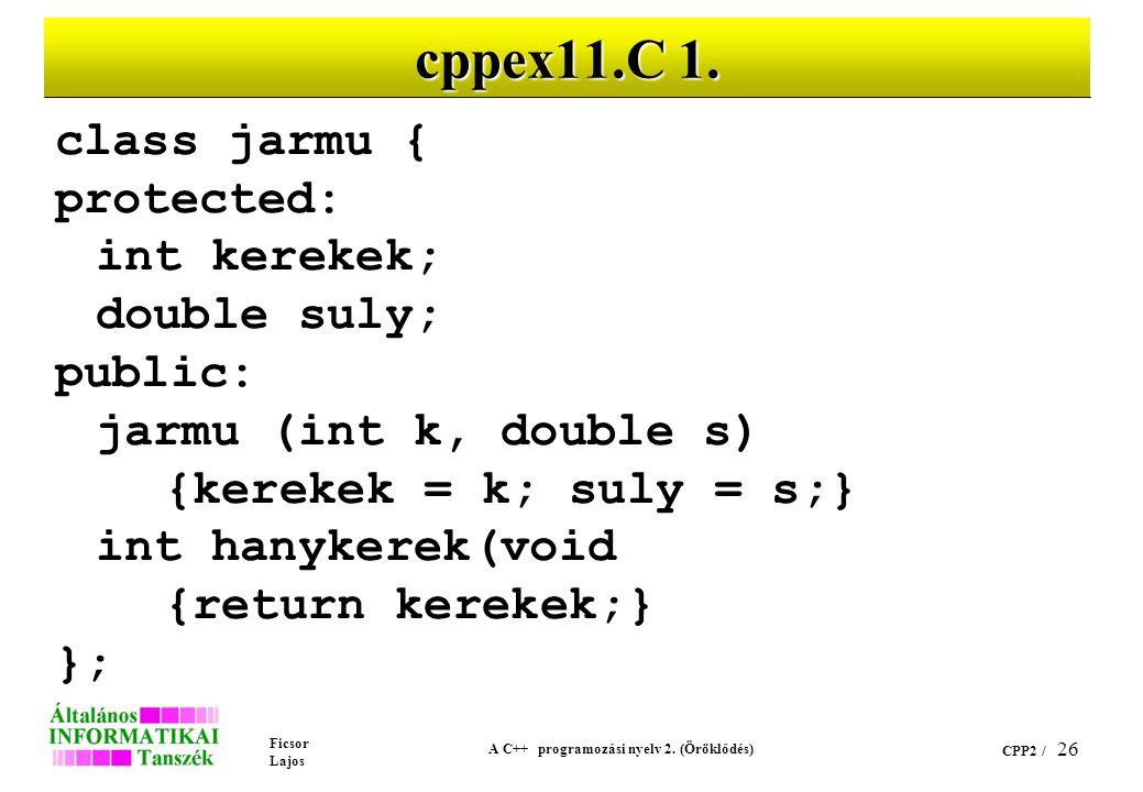Ficsor Lajos A C++ programozási nyelv 2. (Öröklődés) CPP2 / 26 cppex11.C 1. class jarmu { protected: int kerekek; double suly; public: jarmu (int k, d