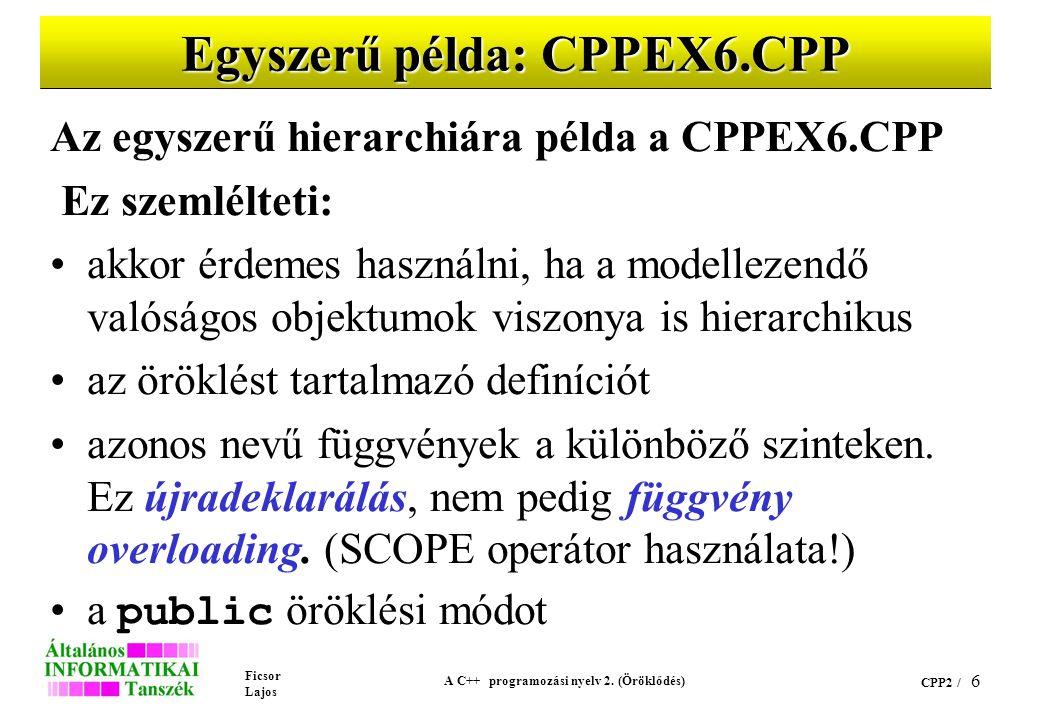 Ficsor Lajos A C++ programozási nyelv 2. (Öröklődés) CPP2 / 6 Egyszerű példa: CPPEX6.CPP Az egyszerű hierarchiára példa a CPPEX6.CPP Ez szemlélteti: a