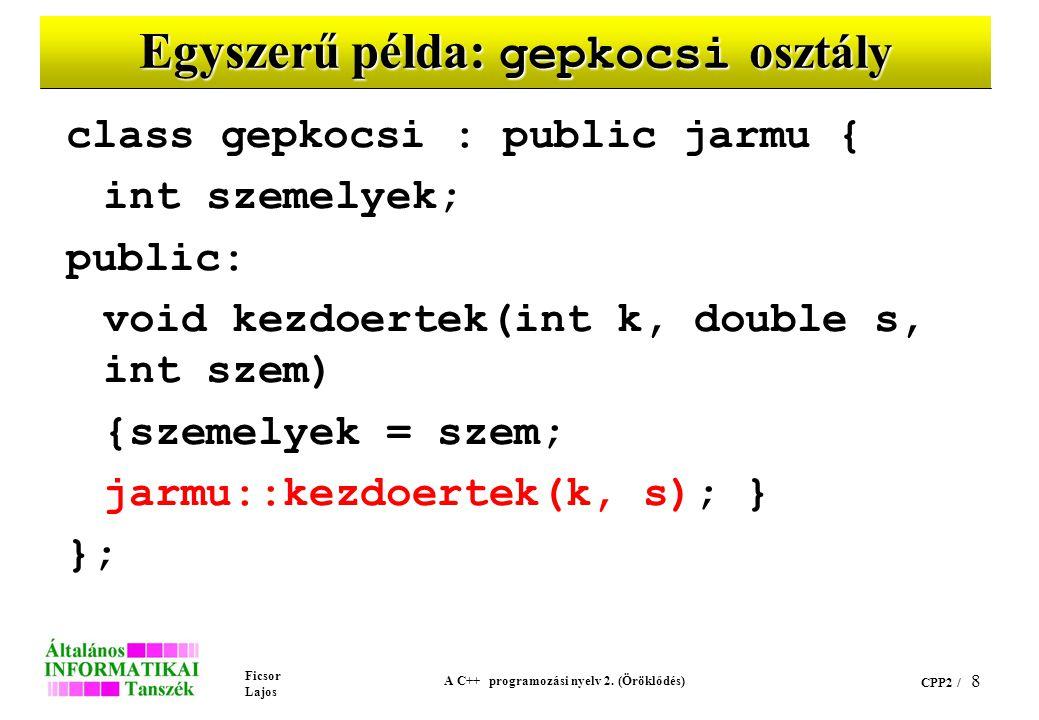 Ficsor Lajos A C++ programozási nyelv 2. (Öröklődés) CPP2 / 8 Egyszerű példa: gepkocsi osztály class gepkocsi : public jarmu { int szemelyek; public: