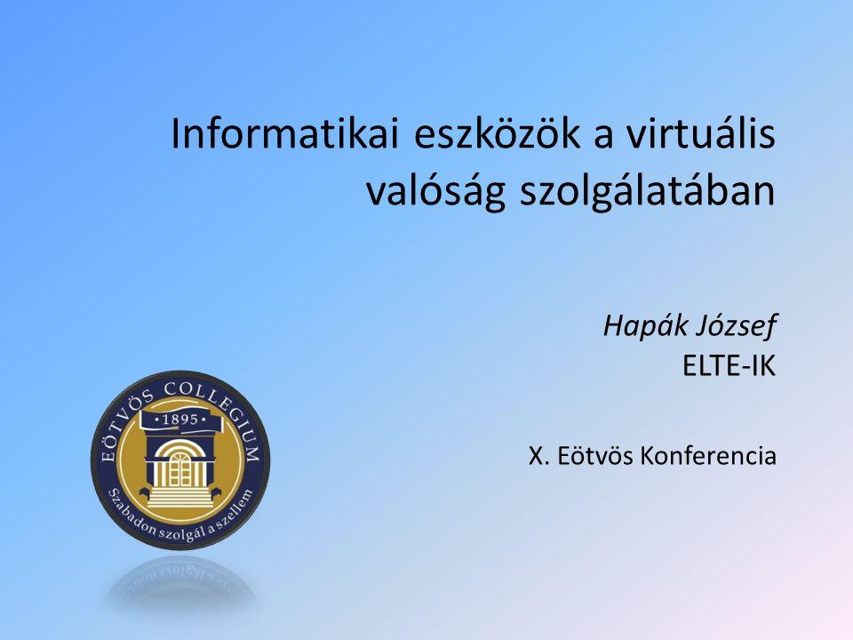 Informatikai eszközök a virtuális valóság szolgálatában Hapák József ELTE-IK X. Eötvös Konferencia