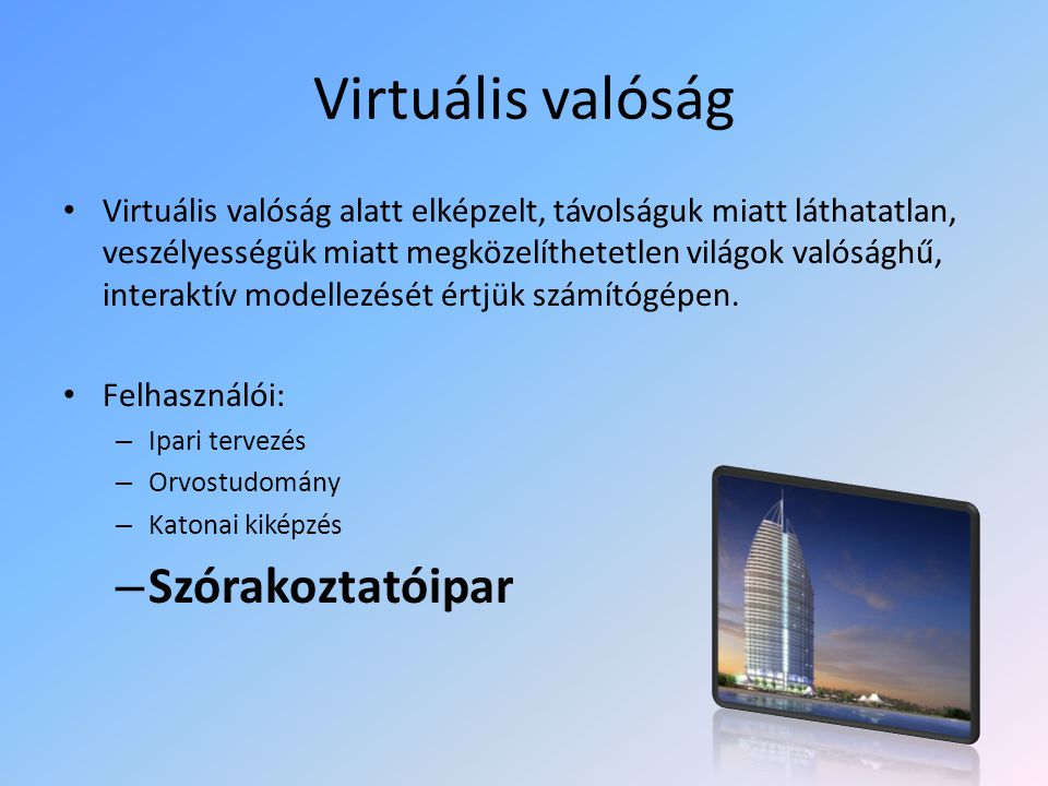 Virtuális valóság Virtuális valóság alatt elképzelt, távolságuk miatt láthatatlan, veszélyességük miatt megközelíthetetlen világok valósághű, interaktív modellezését értjük számítógépen.