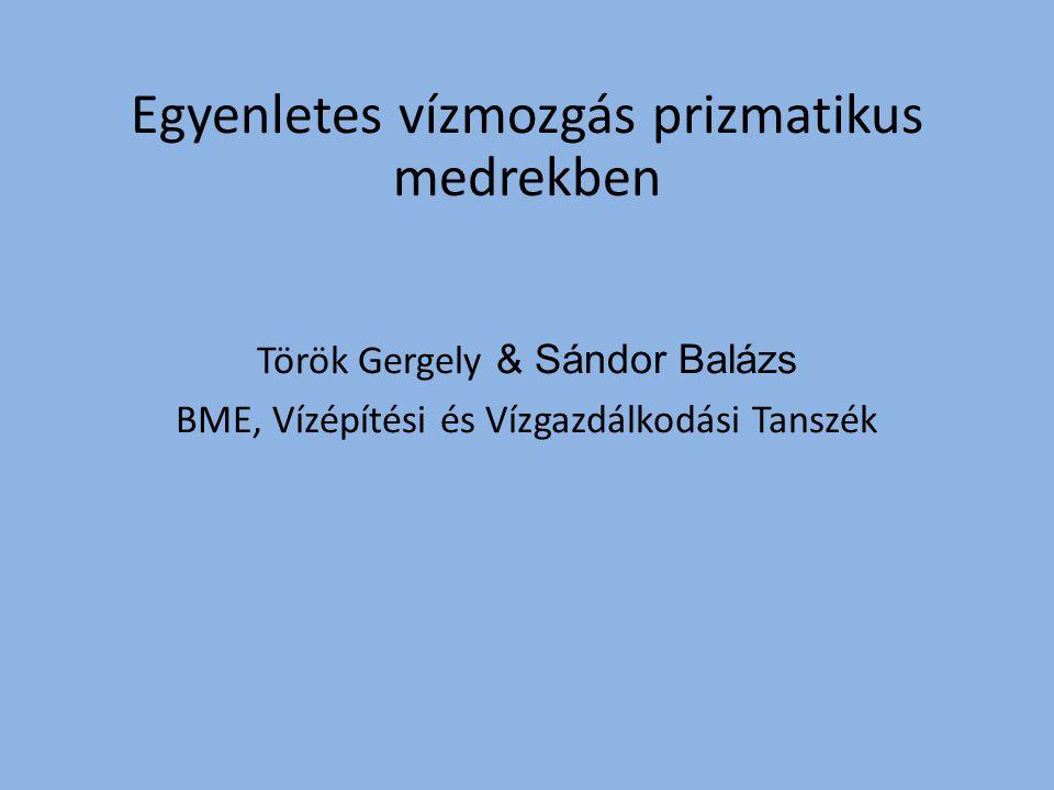 Török Gergely & Sándor Balázs BME, Vízépítési és Vízgazdálkodási Tanszék Egyenletes vízmozgás prizmatikus medrekben