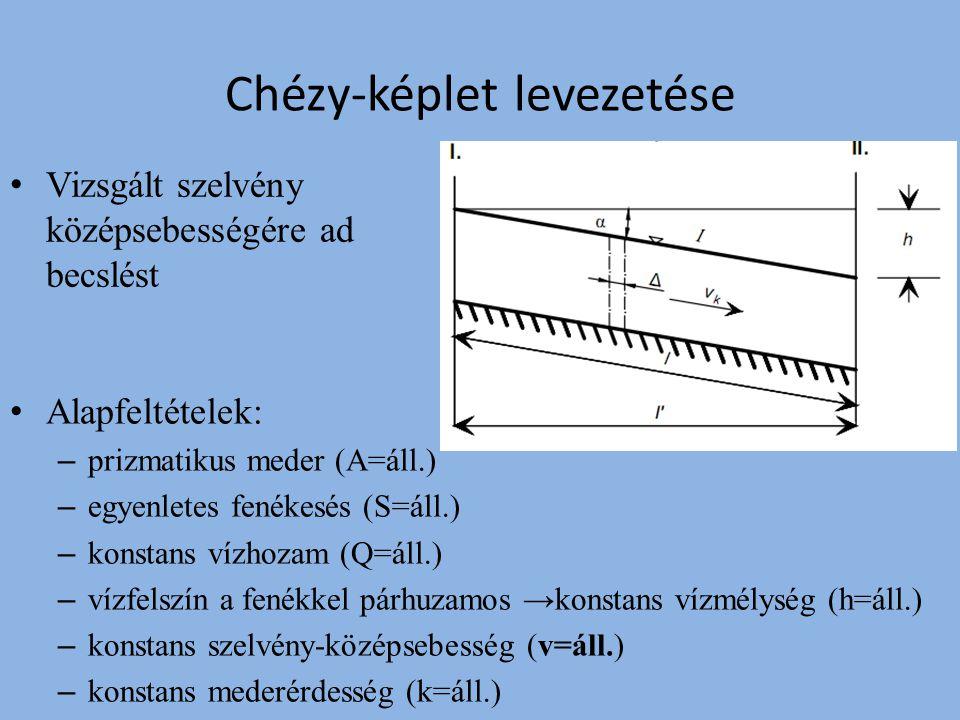 Alapfeltételek: – prizmatikus meder (A=áll.) – egyenletes fenékesés (S=áll.) – konstans vízhozam (Q=áll.) – vízfelszín a fenékkel párhuzamos →konstans vízmélység (h=áll.) – konstans szelvény-középsebesség (v=áll.) – konstans mederérdesség (k=áll.) Chézy-képlet levezetése Vizsgált szelvény középsebességére ad becslést
