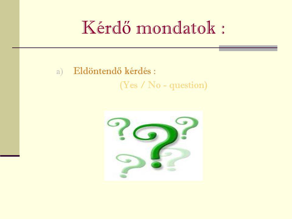 Kérd ő mondatok : a) Eldöntend ő kérdés : (Yes / No - question)