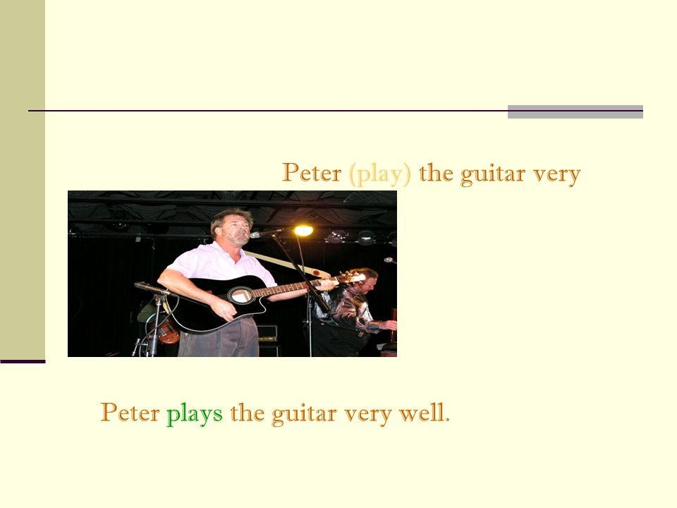 Peter (play) the guitar very well. Peter plays the guitar very well.