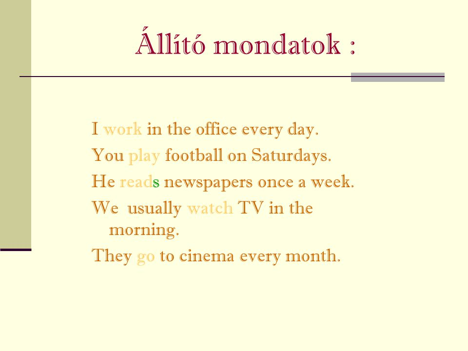 Állító mondatok : I work in the office every day.You play football on Saturdays.