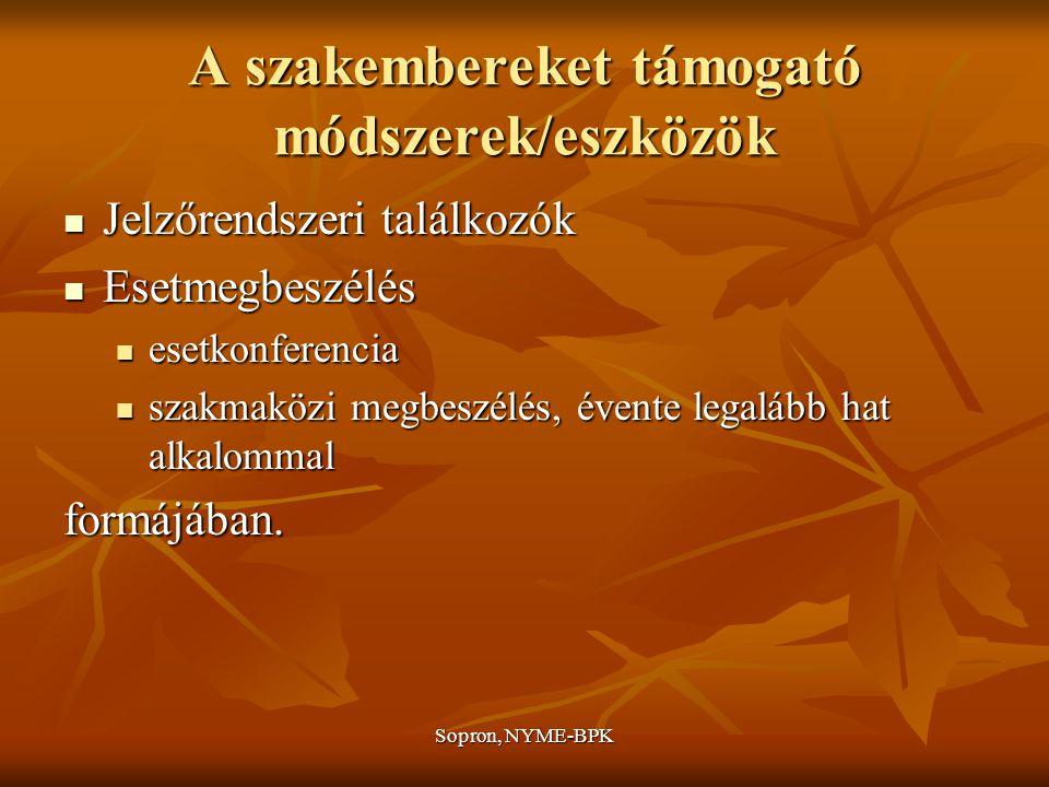 Sopron, NYME-BPK A szakembereket támogató módszerek/eszközök Jelzőrendszeri találkozók Jelzőrendszeri találkozók Esetmegbeszélés Esetmegbeszélés esetkonferencia esetkonferencia szakmaközi megbeszélés, évente legalább hat alkalommal szakmaközi megbeszélés, évente legalább hat alkalommalformájában.