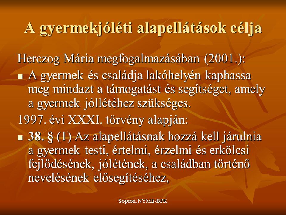 Sopron, NYME-BPK A gyermekjóléti alapellátások célja Herczog Mária megfogalmazásában (2001.): A gyermek és családja lakóhelyén kaphassa meg mindazt a támogatást és segítséget, amely a gyermek jóllétéhez szükséges.