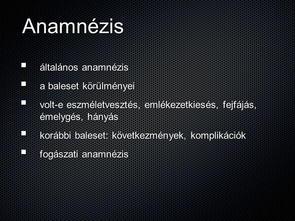 Anamnézis  általános anamnézis  a baleset körülményei  volt-e eszméletvesztés, emlékezetkiesés, fejfájás, émelygés, hányás  korábbi baleset: követ