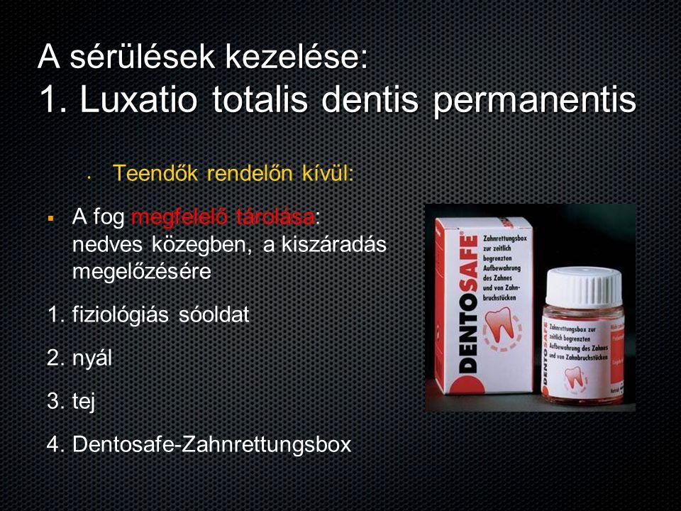 A sérülések kezelése: 1. Luxatio totalis dentis permanentis Teendők rendelőn kívül:   A fog megfelelő tárolása: nedves közegben, a kiszáradás megelő