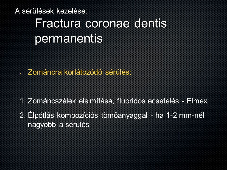 A sérülések kezelése: Fractura coronae dentis permanentis Zománcra korlátozódó sérülés: 1. 1. Zománcszélek elsimítása, fluoridos ecsetelés - Elmex 2.