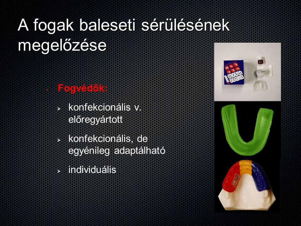 A fogak baleseti sérülésének megelőzése Fogvédők:   konfekcionális v. előregyártott   konfekcionális, de egyénileg adaptálható   individuális