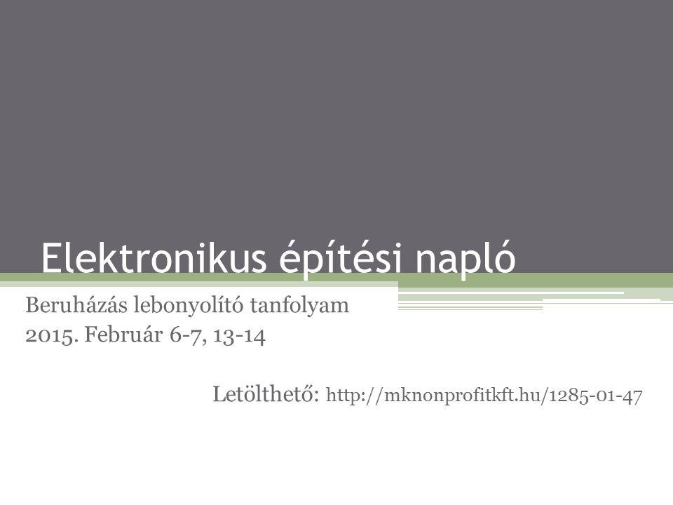 Elektronikus építési napló Beruházás lebonyolító tanfolyam 2015. Február 6-7, 13-14 Letölthető: http://mknonprofitkft.hu/1285-01-47