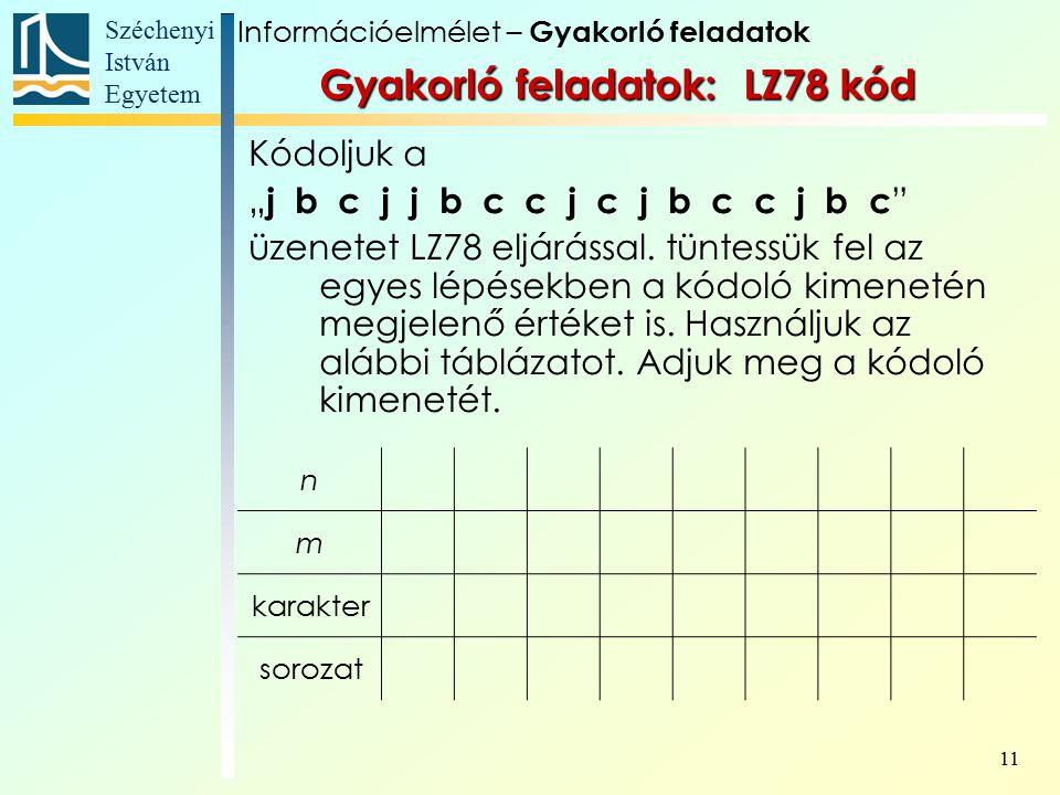 """Széchenyi István Egyetem 11 Gyakorló feladatok: LZ78 kód Kódoljuk a """" j b c j j b c c j c j b c c j b c üzenetet LZ78 eljárással."""